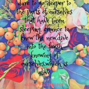 dare to go deeper to the parts of ourselves that have been sleeping, chance to know the new,dive into the fresh knowing of ourselves,which is alive